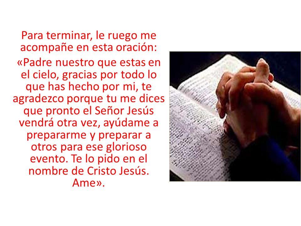 Para terminar, le ruego me acompañe en esta oración: «Padre nuestro que estas en el cielo, gracias por todo lo que has hecho por mi, te agradezco porq