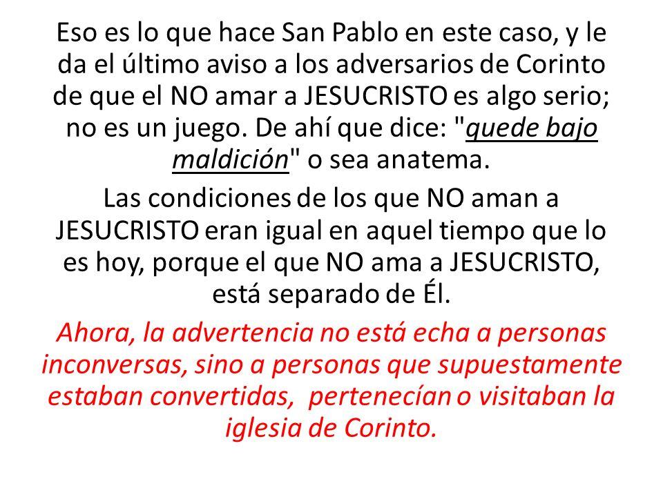 Eso es lo que hace San Pablo en este caso, y le da el último aviso a los adversarios de Corinto de que el NO amar a JESUCRISTO es algo serio; no es un