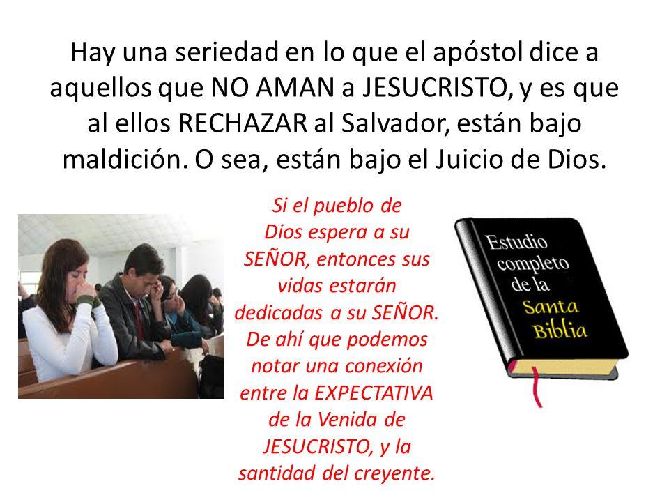 Hay una seriedad en lo que el apóstol dice a aquellos que NO AMAN a JESUCRISTO, y es que al ellos RECHAZAR al Salvador, están bajo maldición. O sea, e