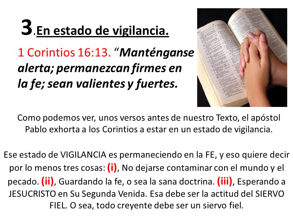 3. En estado de vigilancia. 1 Corintios 16:13. Manténganse alerta; permanezcan firmes en la fe; sean valientes y fuertes. Como podemos ver, unos verso