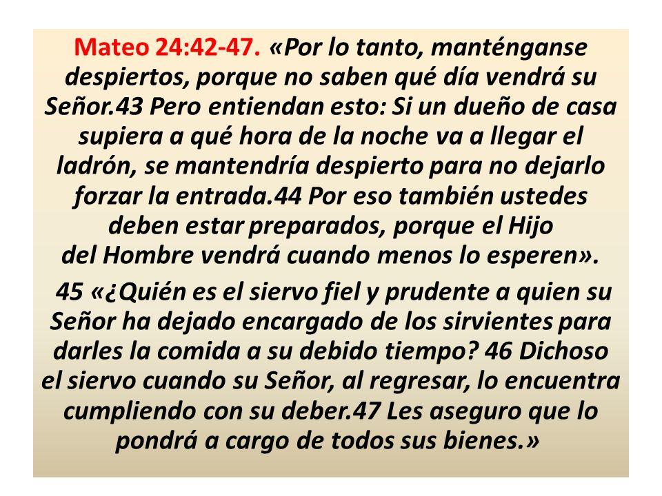 Mateo 24:42-47. «Por lo tanto, manténganse despiertos, porque no saben qué día vendrá su Señor.43 Pero entiendan esto: Si un dueño de casa supiera a q