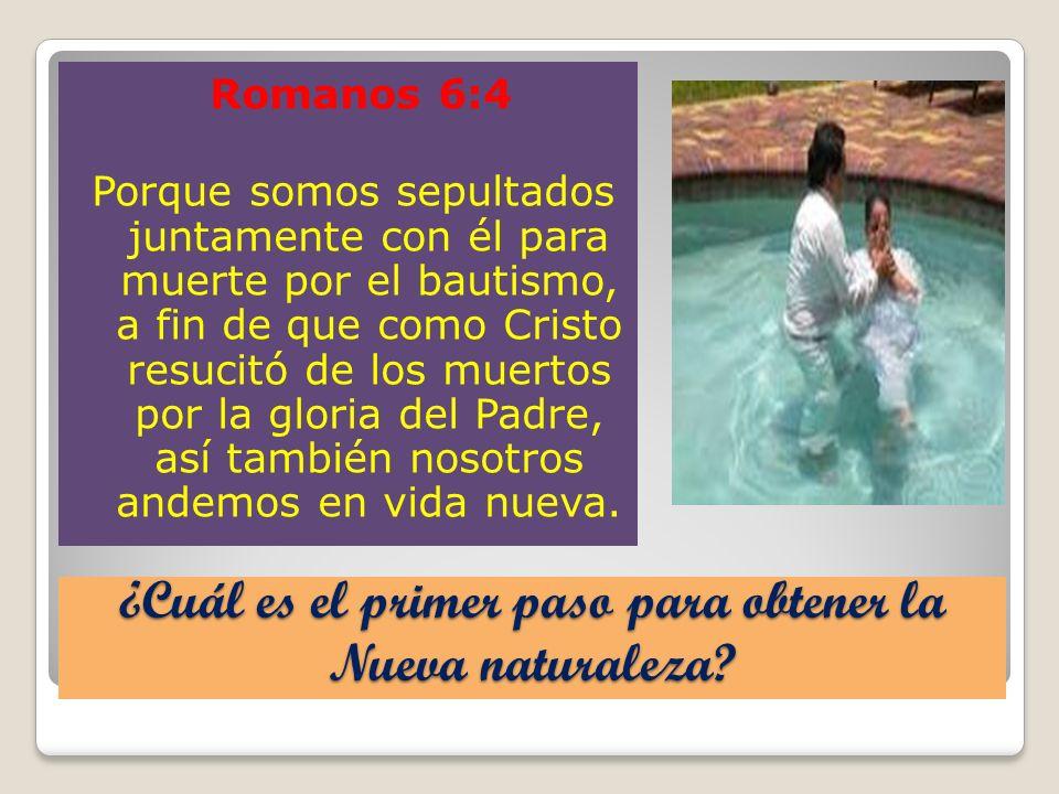 ¿Cuál es el primer paso para obtener la Nueva naturaleza? Romanos 6:4 Porque somos sepultados juntamente con él para muerte por el bautismo, a fin de