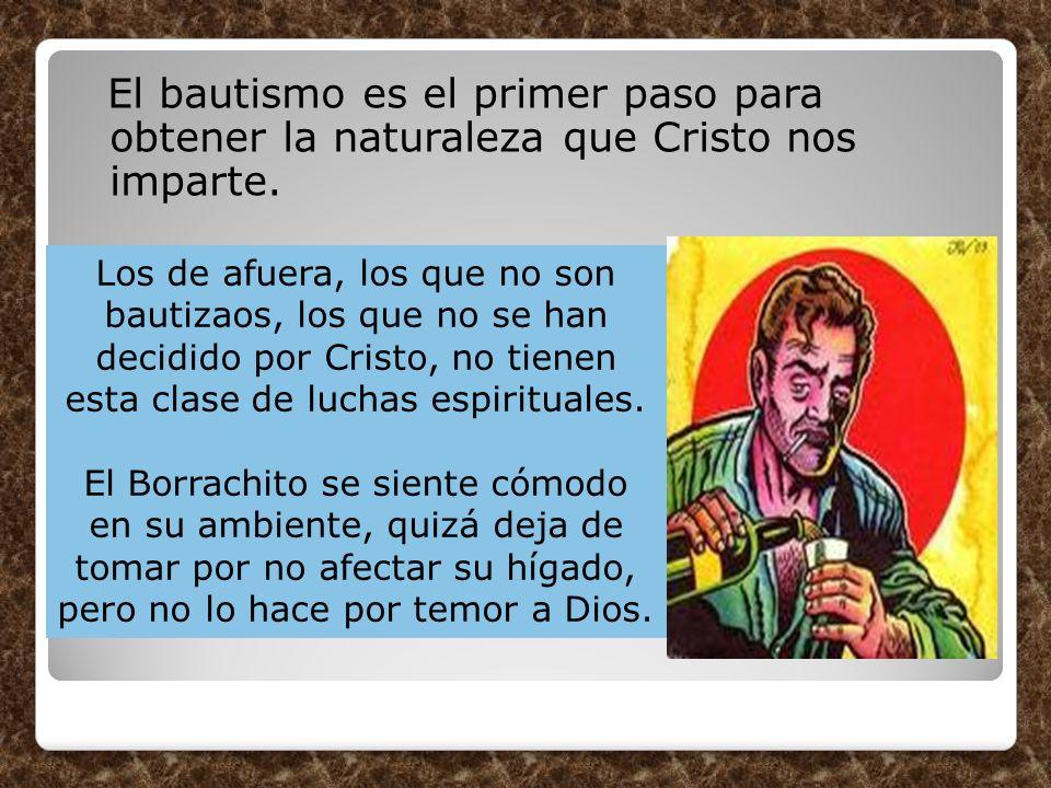 El bautismo es el primer paso para obtener la naturaleza que Cristo nos imparte. Los de afuera, los que no son bautizaos, los que no se han decidido p
