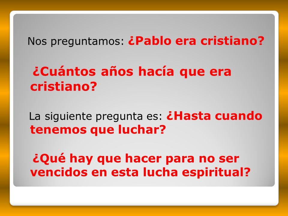 Nos preguntamos: ¿Pablo era cristiano? ¿Cuántos años hacía que era cristiano? La siguiente pregunta es: ¿Hasta cuando tenemos que luchar? ¿Qué hay que