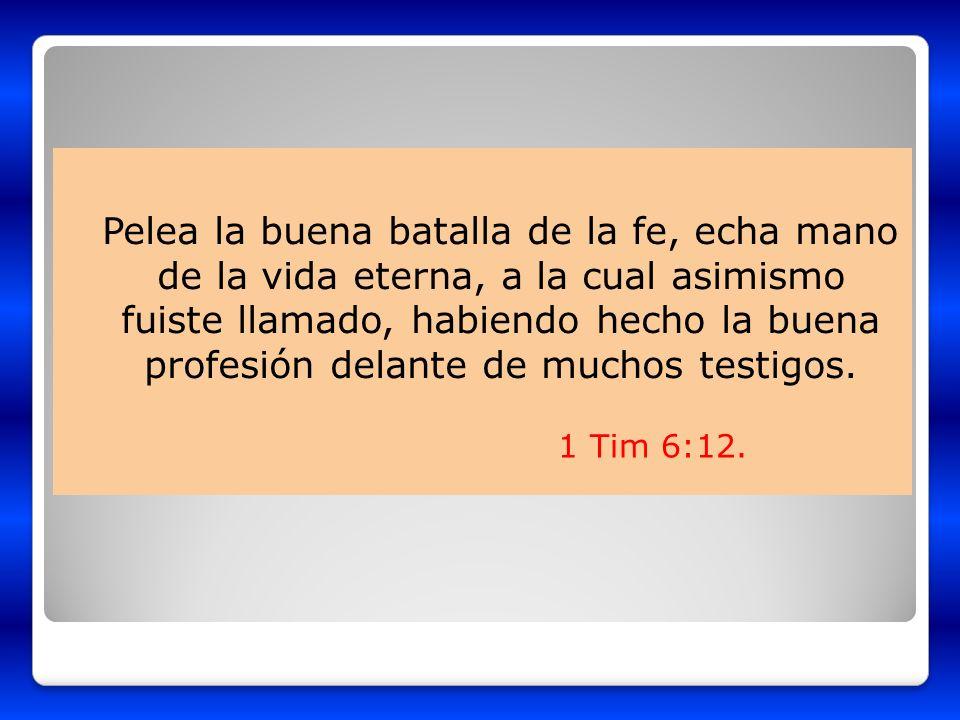 Pelea la buena batalla de la fe, echa mano de la vida eterna, a la cual asimismo fuiste llamado, habiendo hecho la buena profesión delante de muchos t