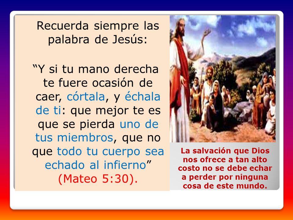 Recuerda siempre las palabra de Jesús: Y si tu mano derecha te fuere ocasión de caer, córtala, y échala de ti: que mejor te es que se pierda uno de tu