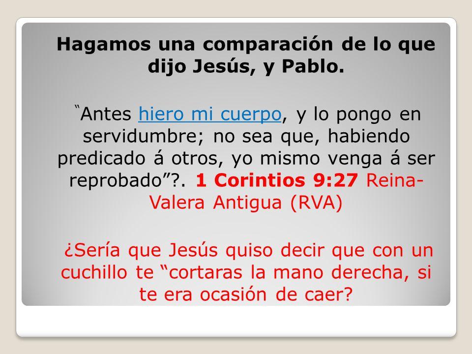 Hagamos una comparación de lo que dijo Jesús, y Pablo. Antes hiero mi cuerpo, y lo pongo en servidumbre; no sea que, habiendo predicado á otros, yo mi