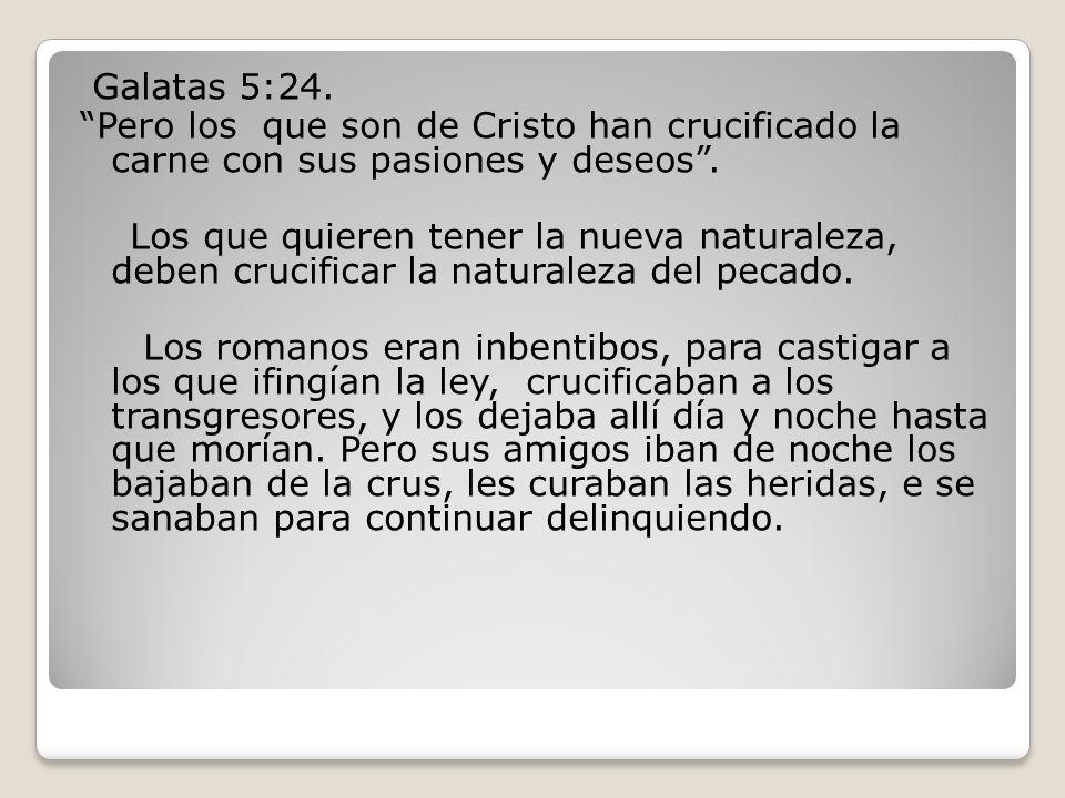 Galatas 5:24. Pero los que son de Cristo han crucificado la carne con sus pasiones y deseos. Los que quieren tener la nueva naturaleza, deben crucific