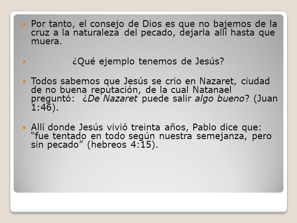 Por tanto, el consejo de Dios es que no bajemos de la cruz a la naturaleza del pecado, dejarla allí hasta que muera. ¿Qué ejemplo tenemos de Jesús? To