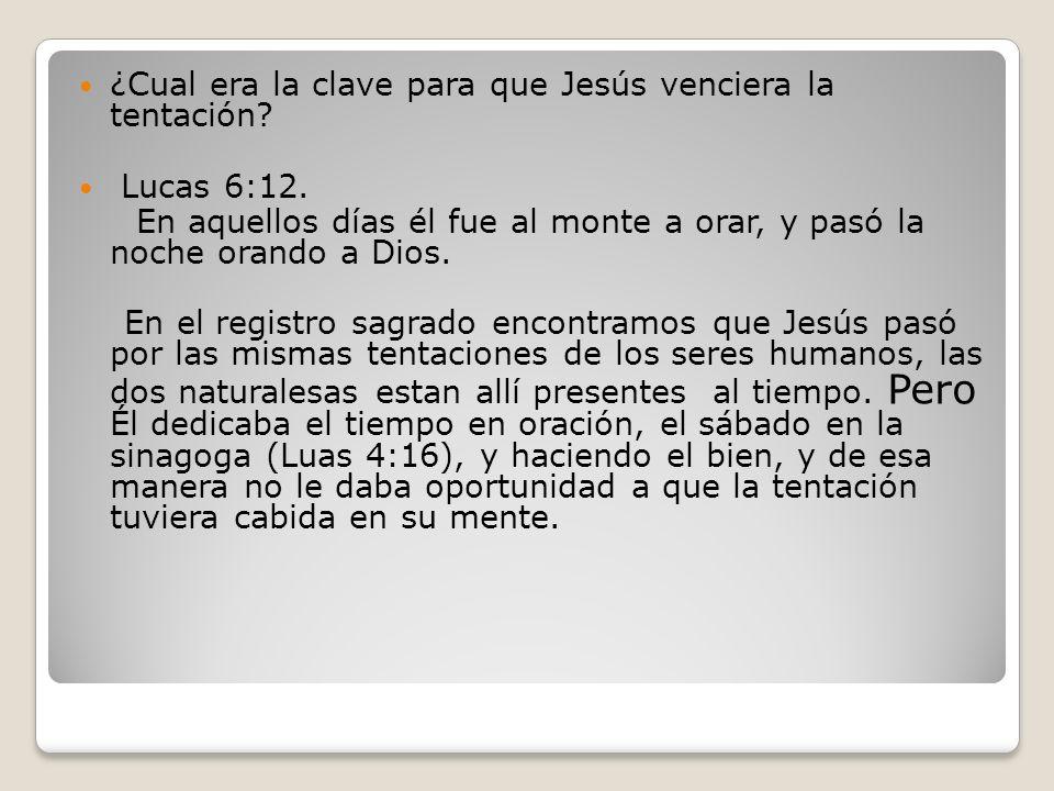 ¿Cual era la clave para que Jesús venciera la tentación? Lucas 6:12. En aquellos días él fue al monte a orar, y pasó la noche orando a Dios. En el reg