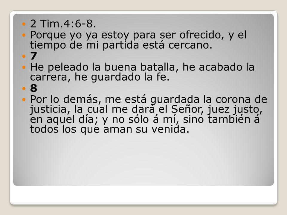 2 Tim.4:6-8. Porque yo ya estoy para ser ofrecido, y el tiempo de mi partida está cercano. 7 He peleado la buena batalla, he acabado la carrera, he gu