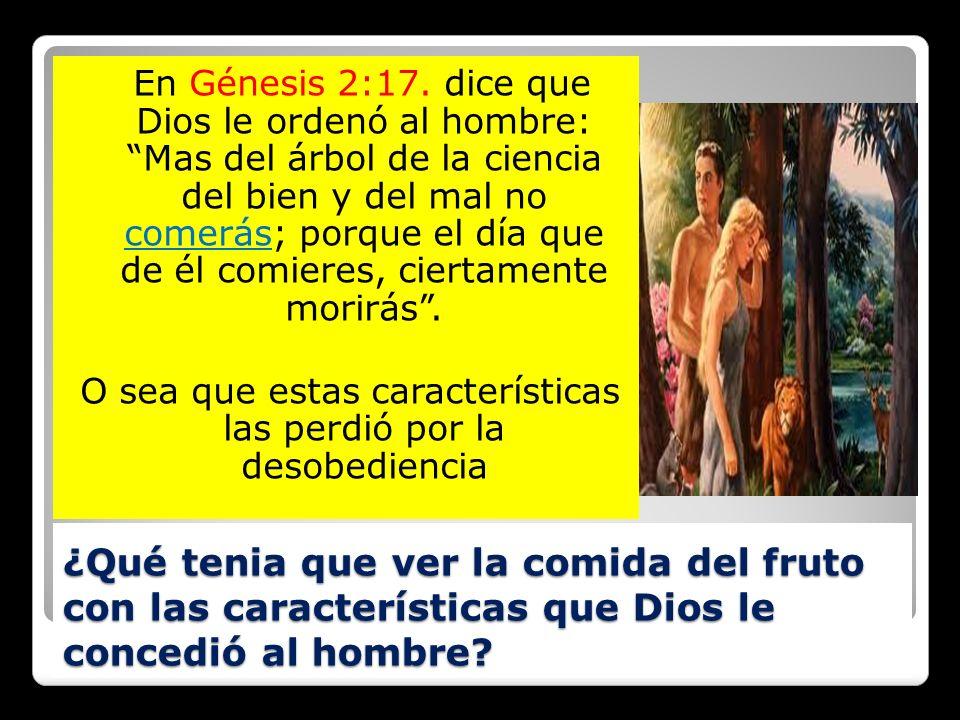 ¿Qué tenia que ver la comida del fruto con las características que Dios le concedió al hombre? En Génesis 2:17. dice que Dios le ordenó al hombre: Mas