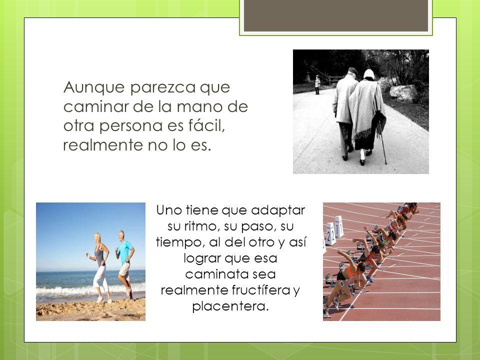 Aunque parezca que caminar de la mano de otra persona es fácil, realmente no lo es. Uno tiene que adaptar su ritmo, su paso, su tiempo, al del otro y