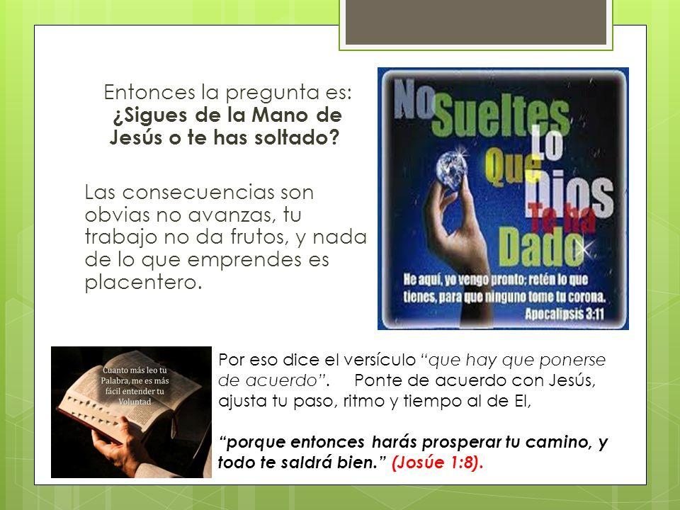 Entonces la pregunta es: ¿Sigues de la Mano de Jesús o te has soltado? Las consecuencias son obvias no avanzas, tu trabajo no da frutos, y nada de lo