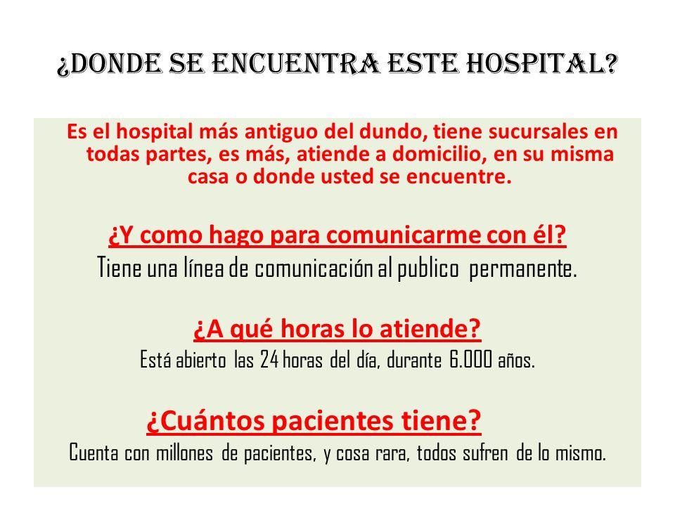 ¿Donde se encuentra este hospital? Es el hospital más antiguo del dundo, tiene sucursales en todas partes, es más, atiende a domicilio, en su misma ca