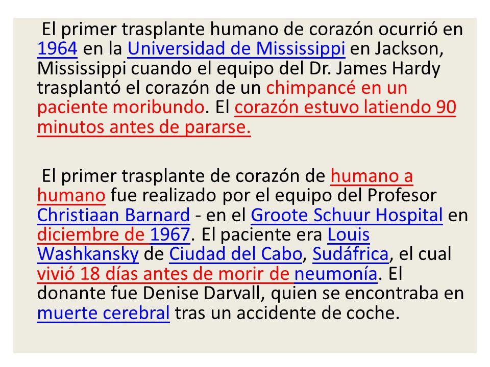 El primer trasplante humano de corazón ocurrió en 1964 en la Universidad de Mississippi en Jackson, Mississippi cuando el equipo del Dr. James Hardy t