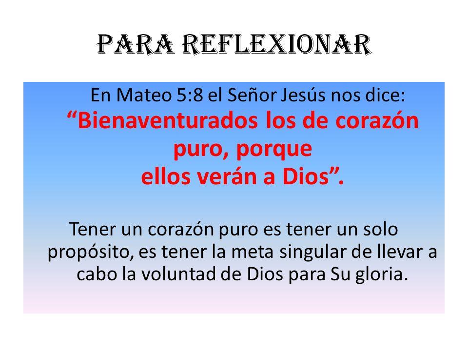 Para reflexionar En Mateo 5:8 el Señor Jesús nos dice: Bienaventurados los de corazón puro, porque ellos verán a Dios. Tener un corazón puro es tener