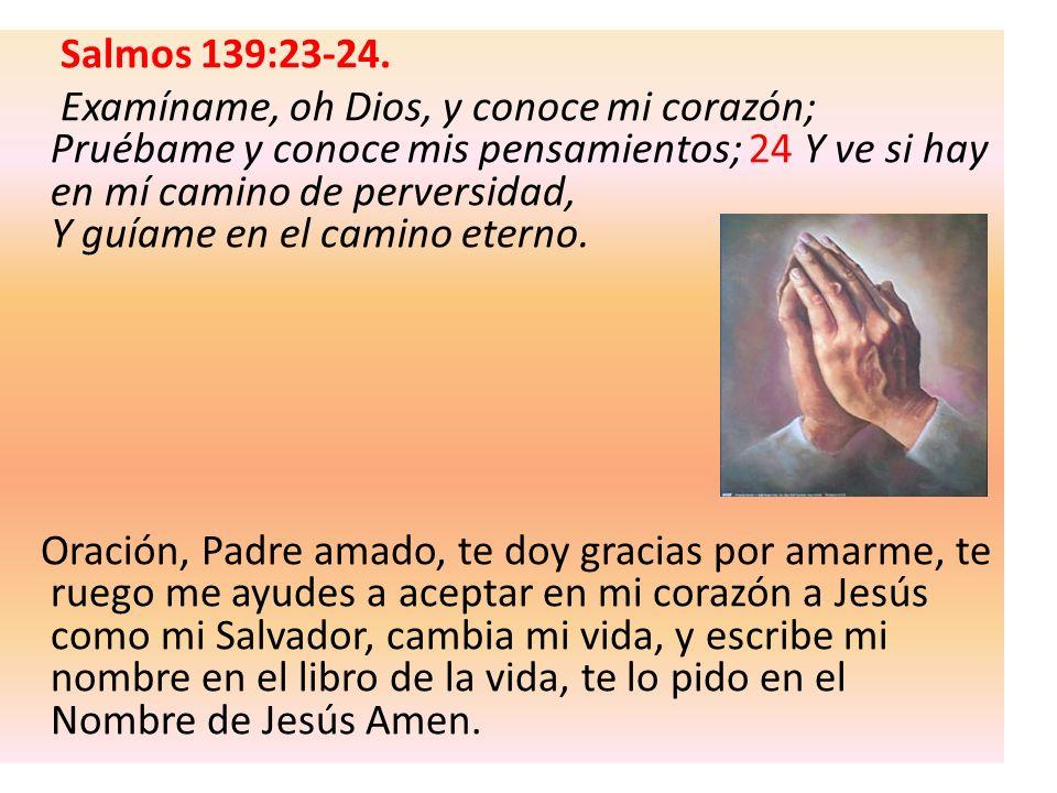Salmos 139:23-24. Examíname, oh Dios, y conoce mi corazón; Pruébame y conoce mis pensamientos; 24 Y ve si hay en mí camino de perversidad, Y guíame en