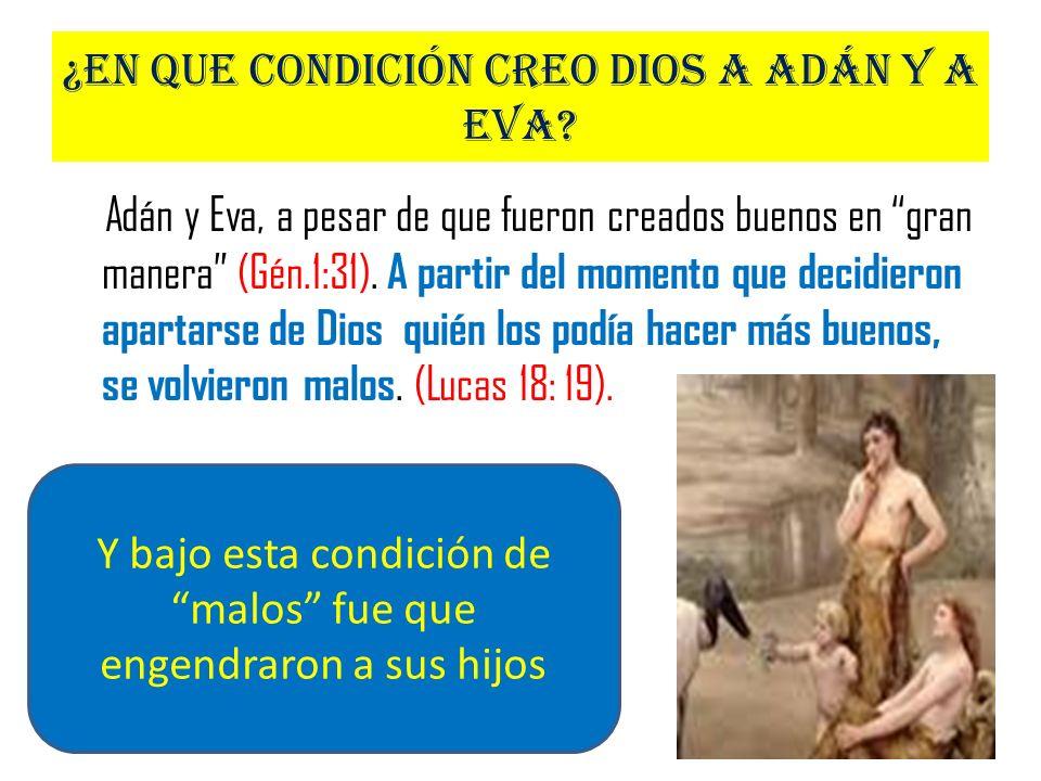 ¿En que condición creo Dios a Adán y a Eva? Adán y Eva, a pesar de que fueron creados buenos en gran manera (Gén.1:31). A partir del momento que decid