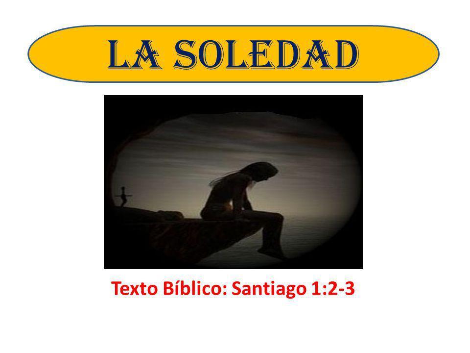 Texto Bíblico: Santiago 1:2-3 LA SOLEDAD