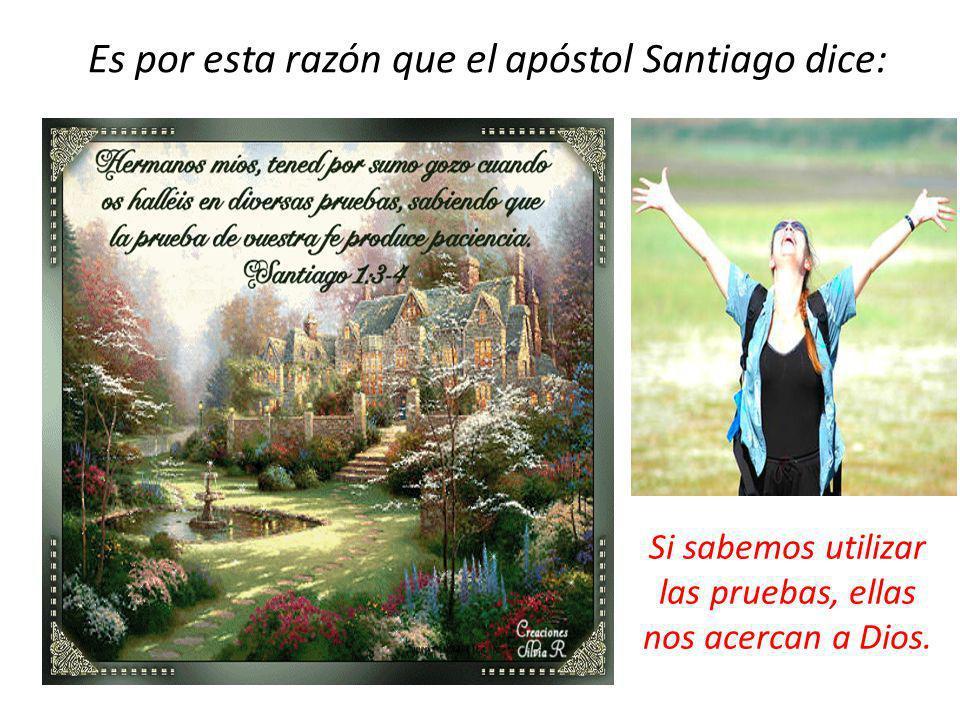 Es por esta razón que el apóstol Santiago dice: Si sabemos utilizar las pruebas, ellas nos acercan a Dios.