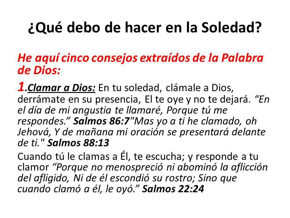 ¿Qué debo de hacer en la Soledad? He aquí cinco consejos extraídos de la Palabra de Dios: 1.Clamar a Dios: En tu soledad, clámale a Dios, derrámate en
