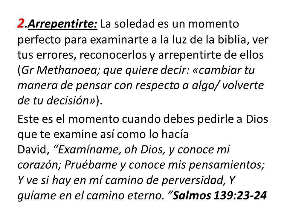 2.Arrepentirte: La soledad es un momento perfecto para examinarte a la luz de la biblia, ver tus errores, reconocerlos y arrepentirte de ellos (Gr Met