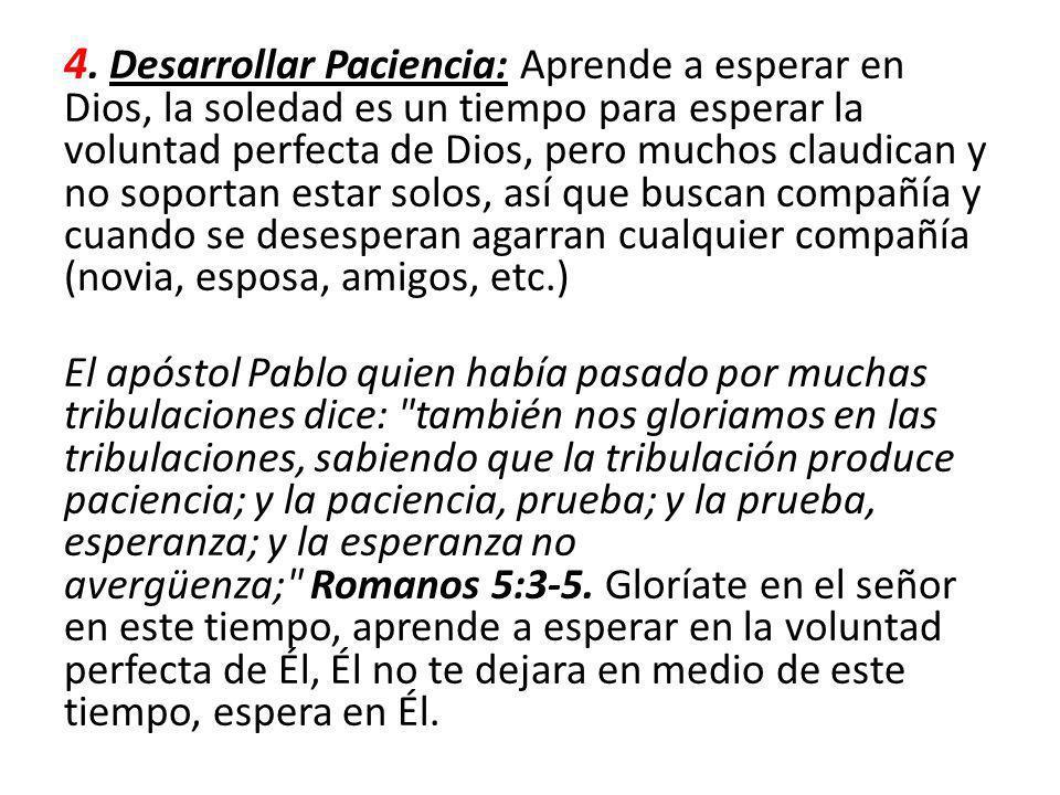 4. Desarrollar Paciencia: Aprende a esperar en Dios, la soledad es un tiempo para esperar la voluntad perfecta de Dios, pero muchos claudican y no sop