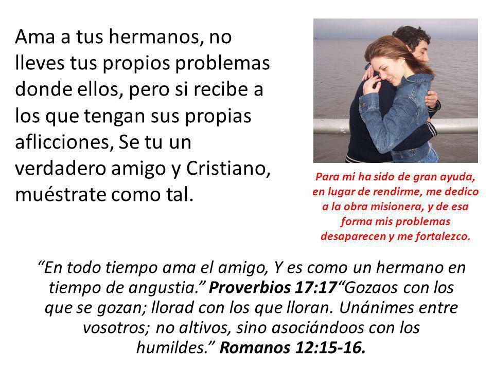 En todo tiempo ama el amigo, Y es como un hermano en tiempo de angustia. Proverbios 17:17Gozaos con los que se gozan; llorad con los que lloran. Unáni