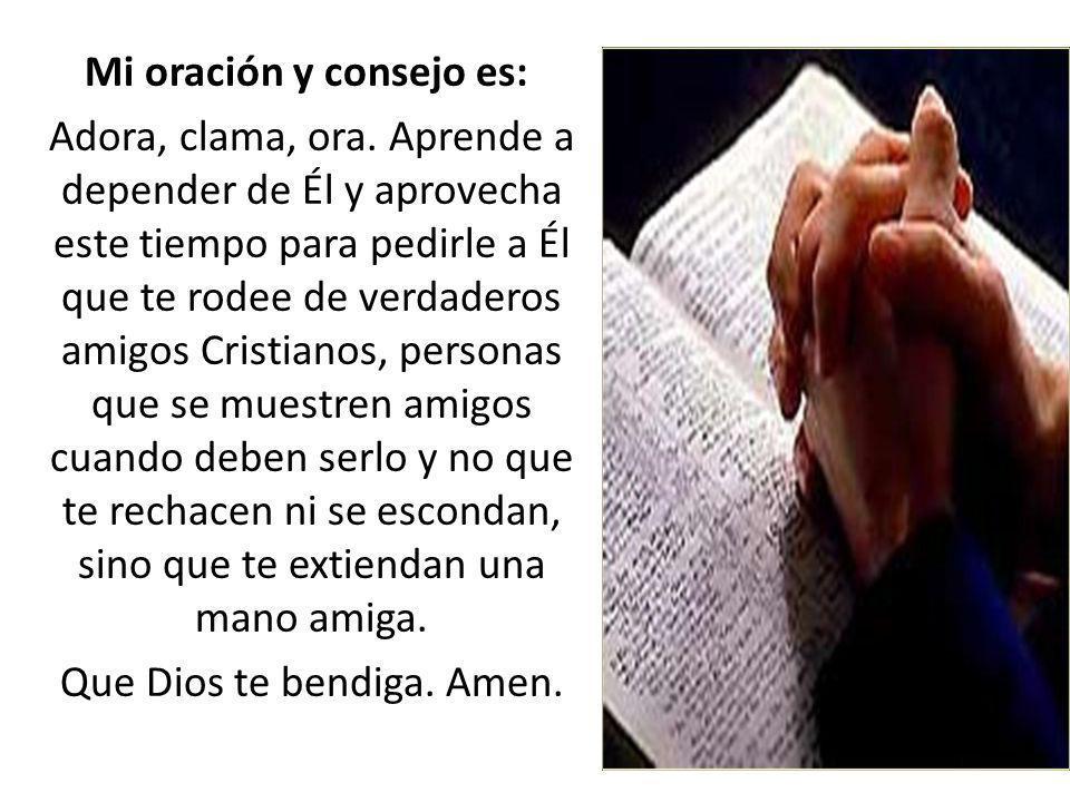 Mi oración y consejo es: Adora, clama, ora. Aprende a depender de Él y aprovecha este tiempo para pedirle a Él que te rodee de verdaderos amigos Crist