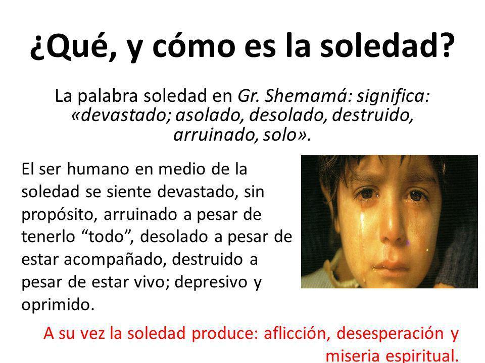 ¿Qué, y cómo es la soledad? La palabra soledad en Gr. Shemamá: significa: «devastado; asolado, desolado, destruido, arruinado, solo». El ser humano en