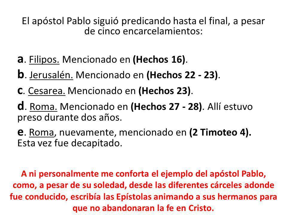 El apóstol Pablo siguió predicando hasta el final, a pesar de cinco encarcelamientos: a. Filipos. Mencionado en (Hechos 16). b. Jerusalén. Mencionado