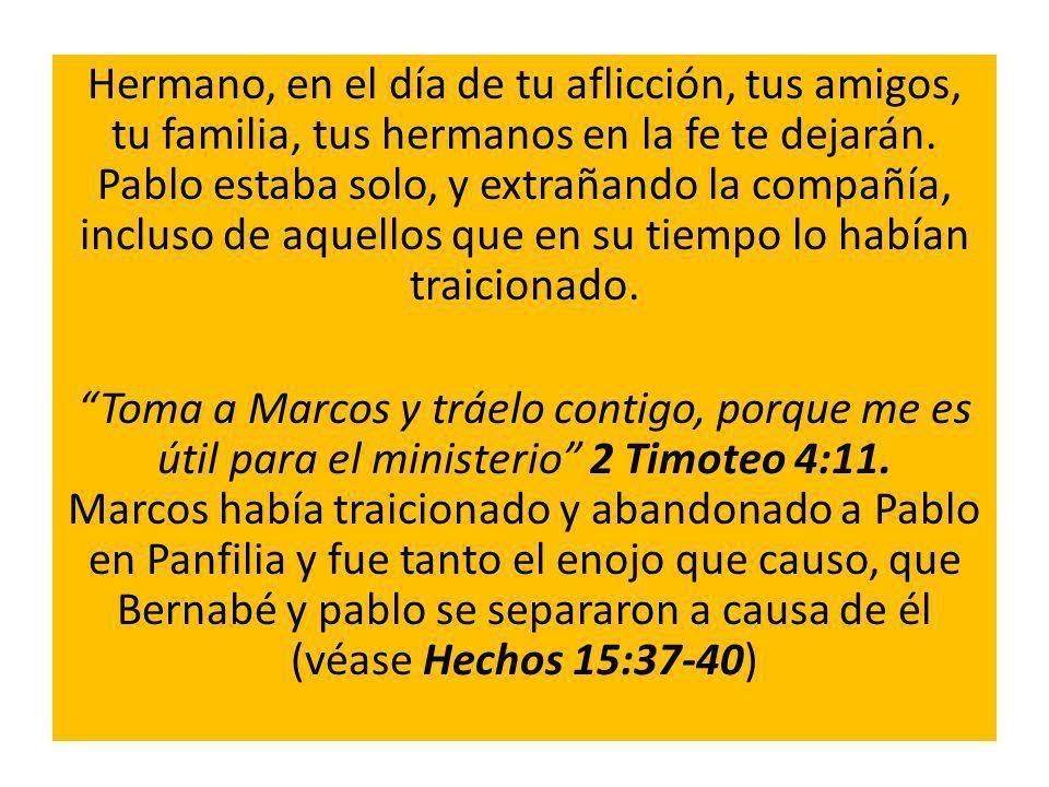 Hermano, en el día de tu aflicción, tus amigos, tu familia, tus hermanos en la fe te dejarán. Pablo estaba solo, y extrañando la compañía, incluso de