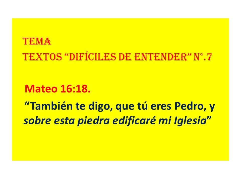 Tema Textos difíciles de entender N°.7 Mateo 16:18. También te digo, que tú eres Pedro, y sobre esta piedra edificaré mi Iglesia
