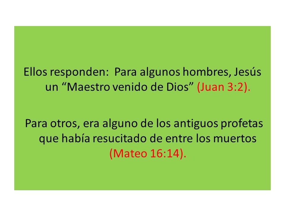 Ellos responden: Para algunos hombres, Jesús un Maestro venido de Dios (Juan 3:2). Para otros, era alguno de los antiguos profetas que había resucitad