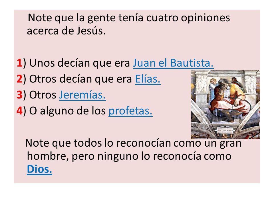 Note que la gente tenía cuatro opiniones acerca de Jesús. 1) Unos decían que era Juan el Bautista. 2) Otros decían que era Elías. 3) Otros Jeremías. 4