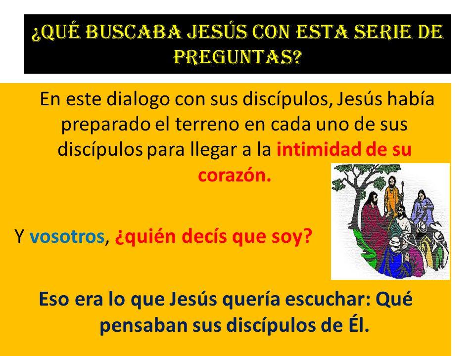 ¿Qué buscaba Jesús con esta serie de preguntas? En este dialogo con sus discípulos, Jesús había preparado el terreno en cada uno de sus discípulos par