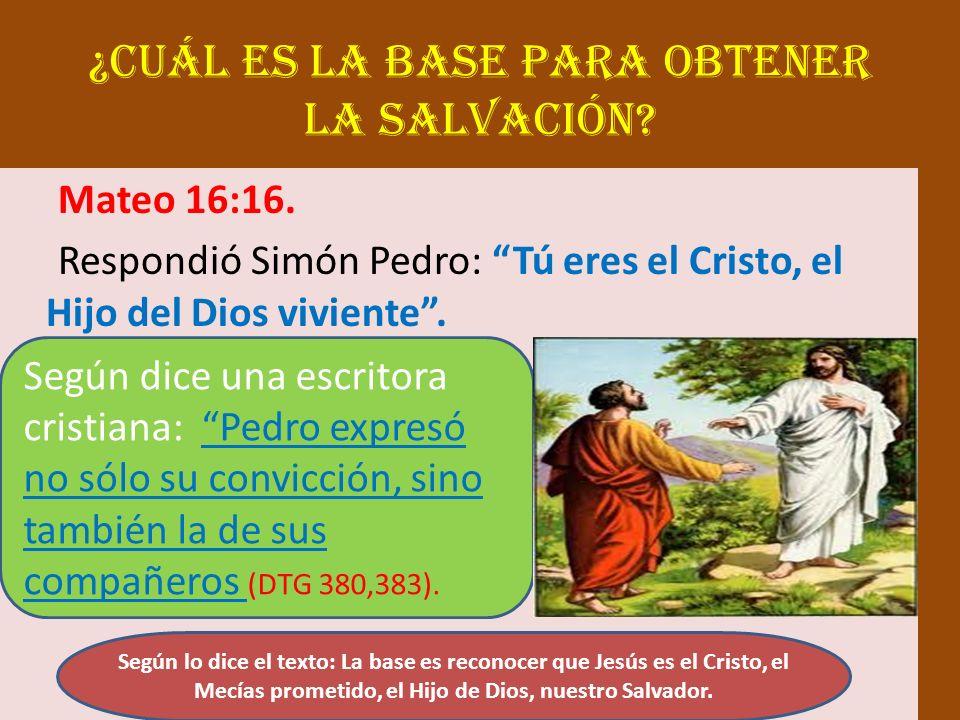 ¿Cuál es la base para obtener la salvación? Mateo 16:16. Respondió Simón Pedro: Tú eres el Cristo, el Hijo del Dios viviente. Según dice una escritora