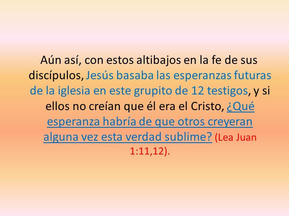 Aún así, con estos altibajos en la fe de sus discípulos, Jesús basaba las esperanzas futuras de la iglesia en este grupito de 12 testigos, y si ellos