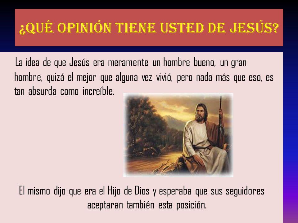 ¿Qué opinión tiene usted de Jesús? La idea de que Jesús era meramente un hombre bueno, un gran hombre, quizá el mejor que alguna vez vivió, pero nada