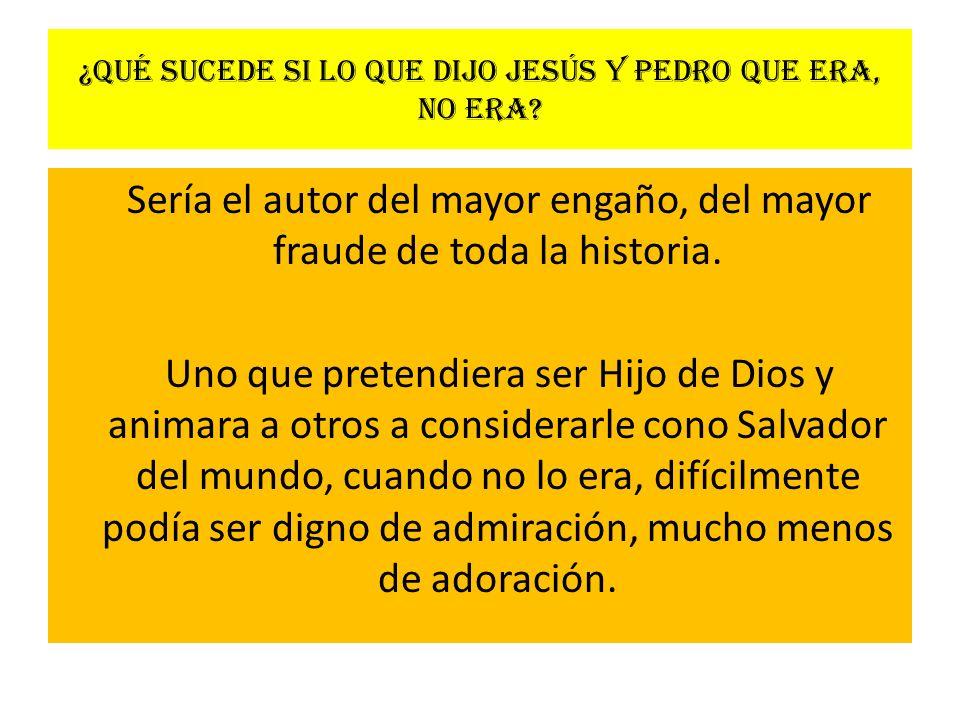 ¿Qué sucede si lo que dijo Jesús y Pedro que era, no era? Sería el autor del mayor engaño, del mayor fraude de toda la historia. Uno que pretendiera s