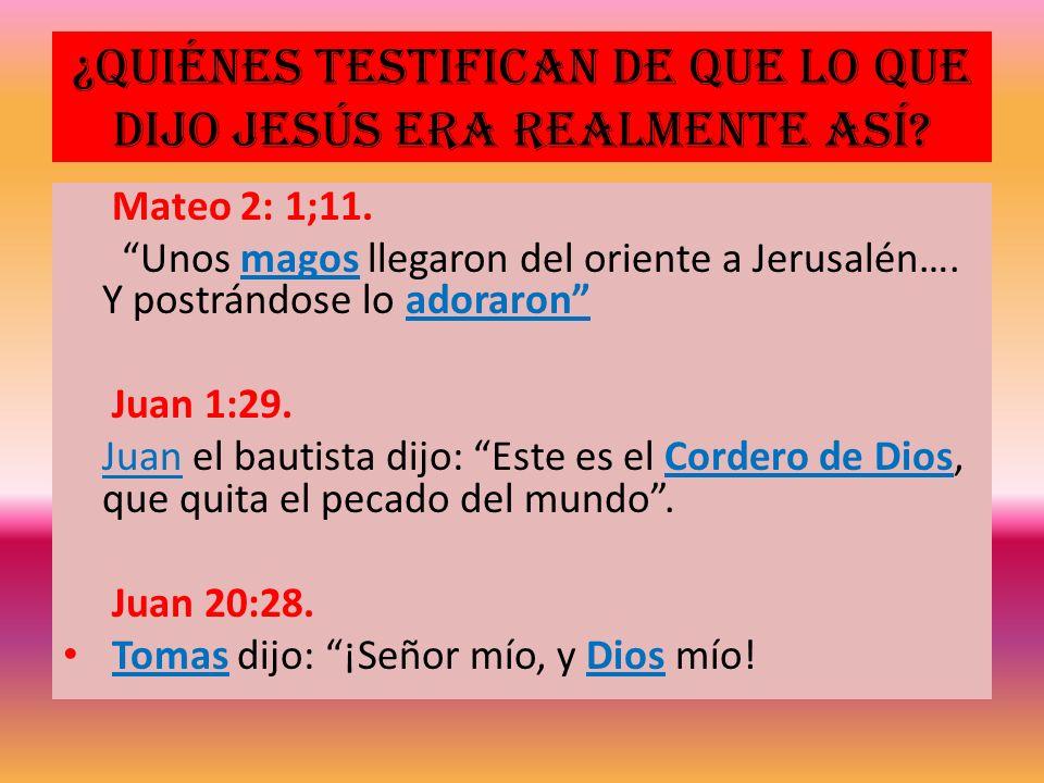 ¿Quiénes testifican de que lo que dijo Jesús era realmente así? Mateo 2: 1;11. Unos magos llegaron del oriente a Jerusalén…. Y postrándose lo adoraron