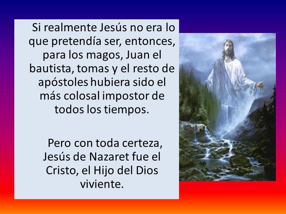 Si realmente Jesús no era lo que pretendía ser, entonces, para los magos, Juan el bautista, tomas y el resto de apóstoles hubiera sido el más colosal