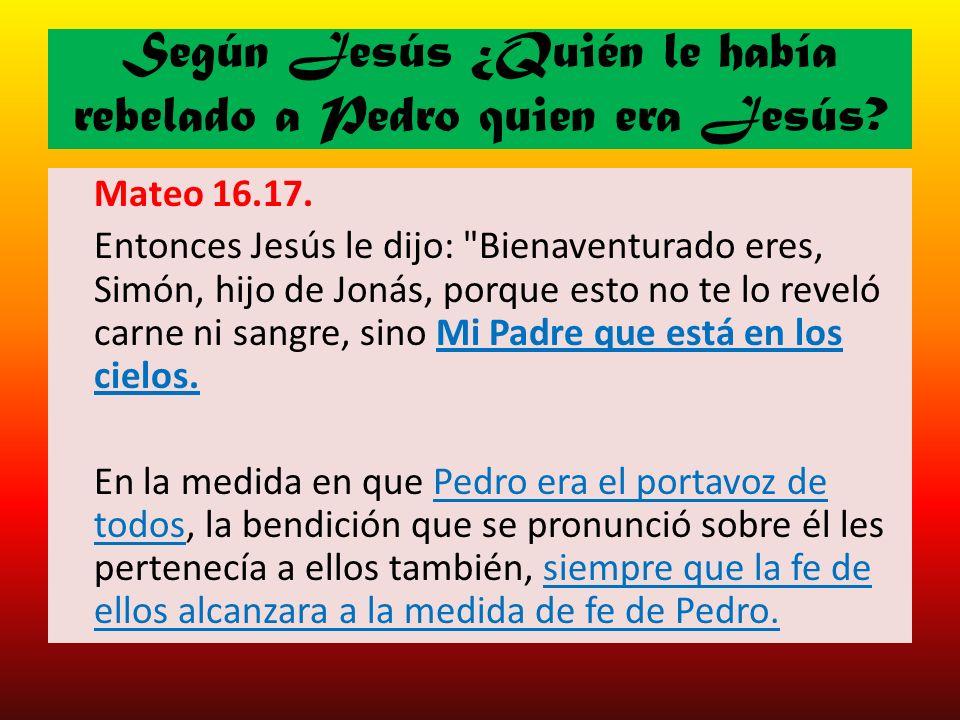 Según Jesús ¿Quién le había rebelado a Pedro quien era Jesús? Mateo 16.17. Entonces Jesús le dijo: