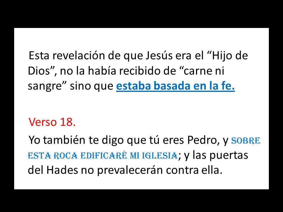 Esta revelación de que Jesús era el Hijo de Dios, no la había recibido de carne ni sangre sino que estaba basada en la fe. Verso 18. Yo también te dig