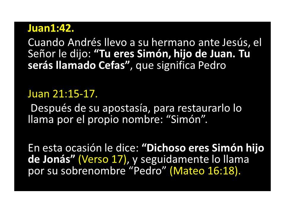 Juan1:42. Cuando Andrés llevo a su hermano ante Jesús, el Señor le dijo: Tu eres Simón, hijo de Juan. Tu serás llamado Cefas, que significa Pedro Juan