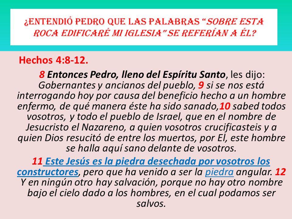 ¿Entendió Pedro que las palabras sobre esta roca edificaré mi iglesia se referían a él? Hechos 4:8-12. 8 Entonces Pedro, lleno del Espíritu Santo, les