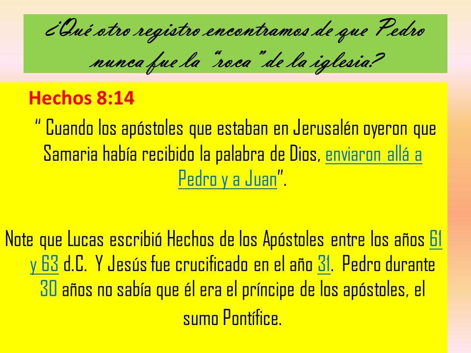 ¿Qué otro registro encontramos de que Pedro nunca fue la roca de la iglesia? Hechos 8:14 Cuando los apóstoles que estaban en Jerusalén oyeron que Sama