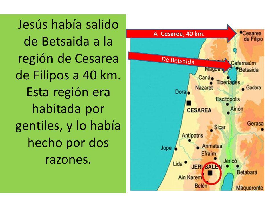 Jesús había salido de Betsaida a la región de Cesarea de Filipos a 40 km. Esta región era habitada por gentiles, y lo había hecho por dos razones. De