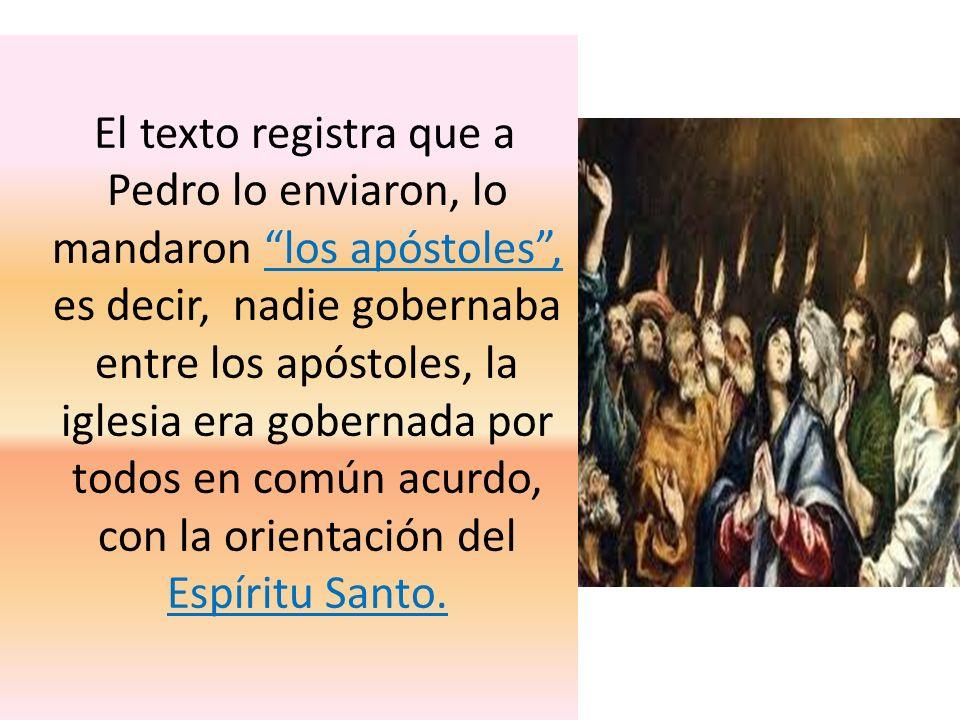 El texto registra que a Pedro lo enviaron, lo mandaron los apóstoles, es decir, nadie gobernaba entre los apóstoles, la iglesia era gobernada por todo